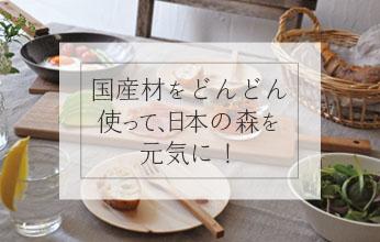 国産材をどんどん使って、日本の森を元気に!